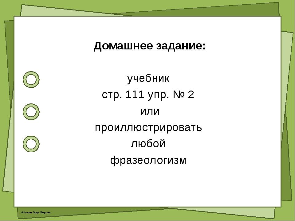 Домашнее задание: учебник стр. 111 упр. № 2 или проиллюстрировать любой фраз...