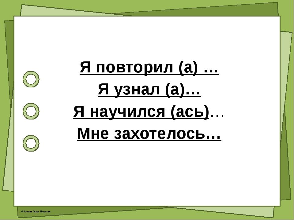 Я повторил (а) … Я узнал (а)… Я научился (ась)… Мне захотелось… © Фокина Лид...