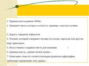 1. Единица массы равная 1000кг. (Тонна) 2. Запишите число, которое состоит из