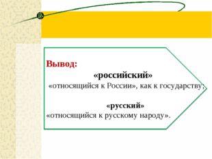 Вывод: «российский» «относящийся к России», как к государству; «русский» «от
