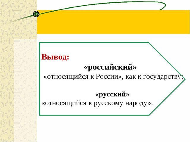 Вывод: «российский» «относящийся к России», как к государству; «русский» «от...