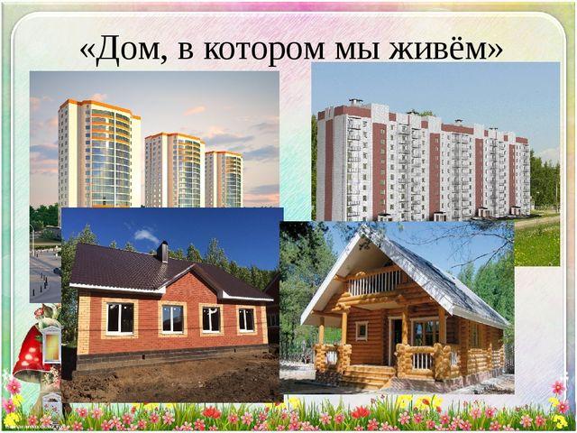 «Дом, в котором мы живём»