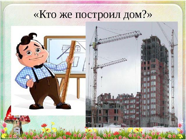 «Кто же построил дом?»
