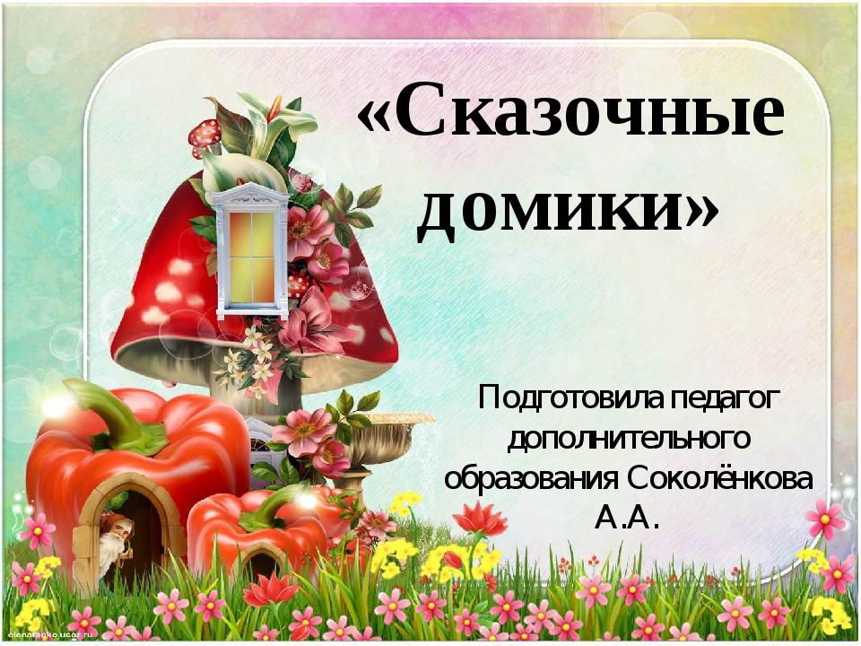 «Сказочные домики» Подготовила педагог дополнительного образования Соколёнков...