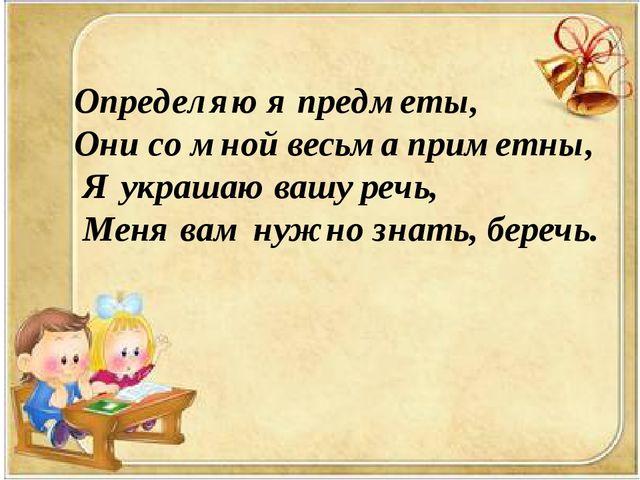 Определяю я предметы, Они со мной весьма приметны, Я украшаю вашу речь, ...