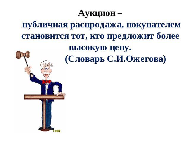 Аукцион – публичная распродажа, покупателем становится тот, кто предложит бол...
