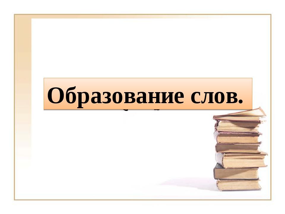 Образование слов.