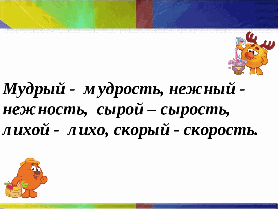 Мудрый - мудрость, нежный - нежность, сырой – сырость, лихой - лихо, скорый -...