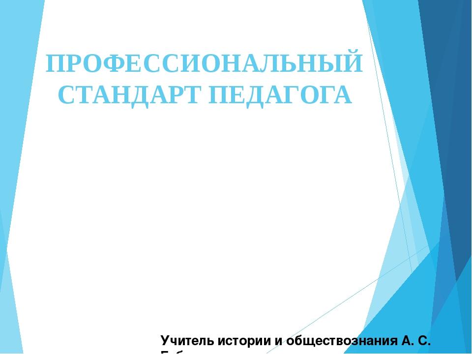 ПРОФЕССИОНАЛЬНЫЙ СТАНДАРТ ПЕДАГОГА Учитель истории и обществознания А. С. Губер