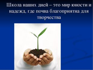 Школа наших дней – это мир юности и надежд, где почва благоприятна для творче