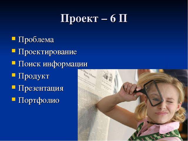 Проект – 6 П Проблема Проектирование Поиск информации Продукт Презентация Пор...