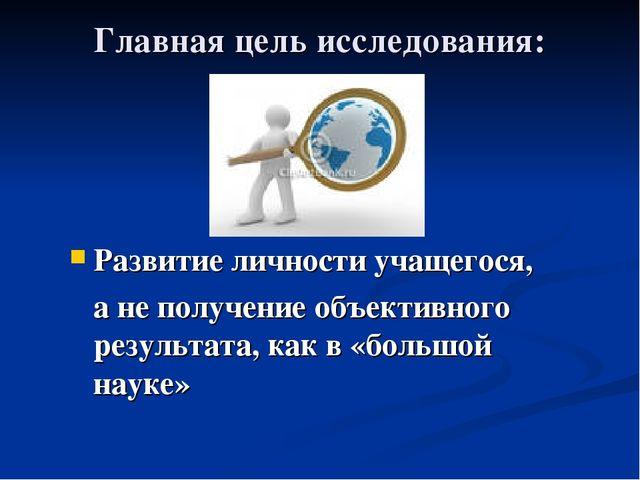 Главная цель исследования: Развитие личности учащегося, а не получение объект...