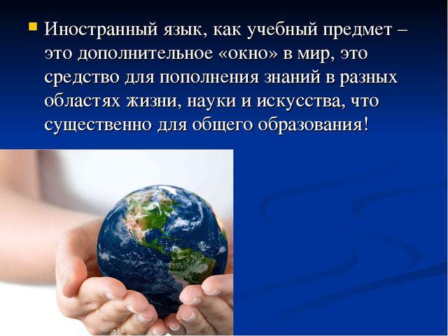 Иностранный язык, как учебный предмет – это дополнительное «окно» в мир, это...