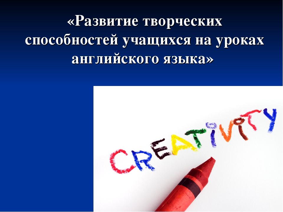 «Развитие творческих способностей учащихся на уроках английского языка»
