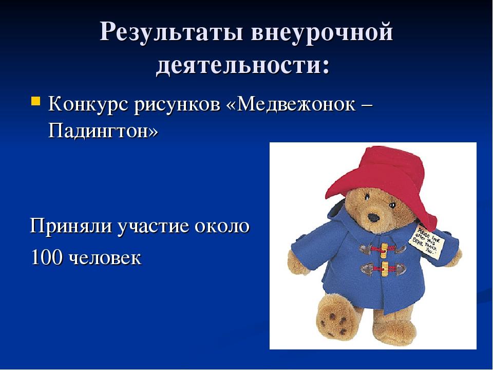 Результаты внеурочной деятельности: Конкурс рисунков «Медвежонок – Падингтон»...