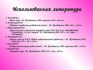 Использованная литература 1. Аксаков К.С. Атлас мира.- М.: Просвещение, 2006,