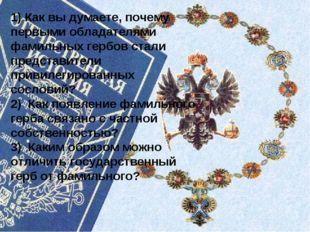 1) Как вы думаете, почему первыми обладателями фамильных гербов стали предста