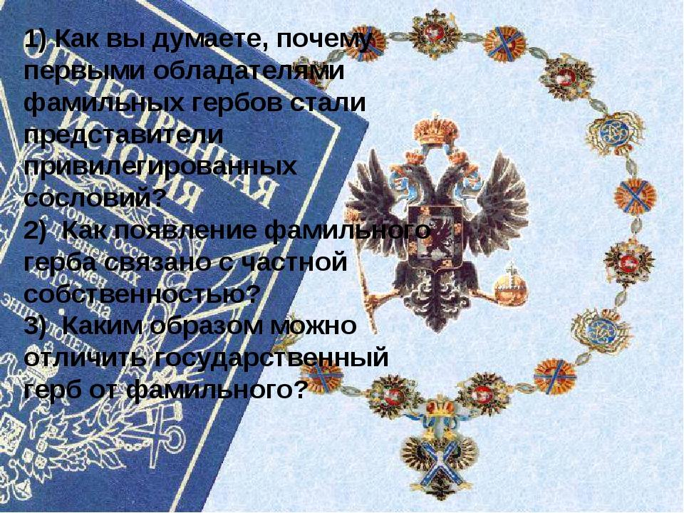 1) Как вы думаете, почему первыми обладателями фамильных гербов стали предста...