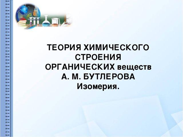 ТЕОРИЯ ХИМИЧЕСКОГО СТРОЕНИЯ ОРГАНИЧЕСКИХ веществ А. М. БУТЛЕРОВА Изомерия.
