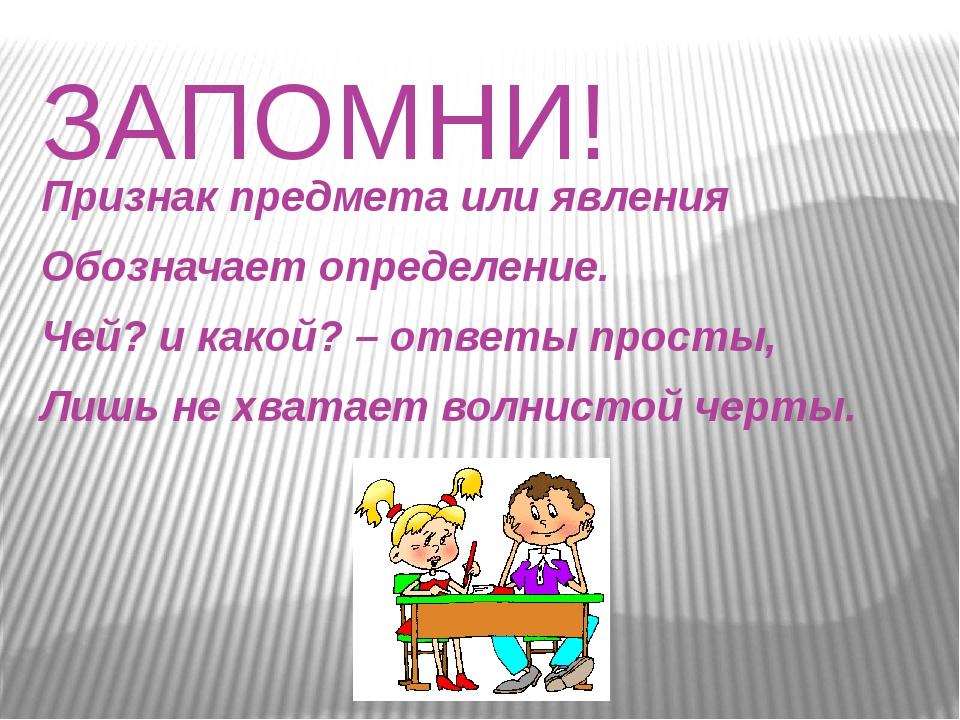 ЗАПОМНИ! Признак предмета или явления Обозначает определение. Чей? и какой? –...