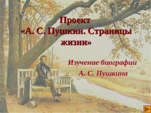 Проект «А. С. Пушкин. Страницы жизни» Изучение биографии А. С. Пушкина