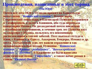 Произведения, написанные в этот период (На Юге) Почти все лето 1820 г. Пушкин