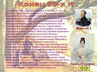 Конец 20-х гг. 8 сентября 1826 г. Пушкин прибыл в Москву в этот же день был п