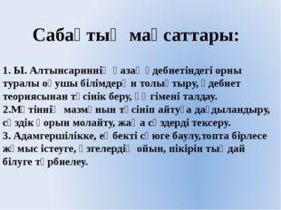 Сабақтың мақсаттары: 1. Ы. Алтынсариннің қазақ әдебиетіндегі орны туралы оқу