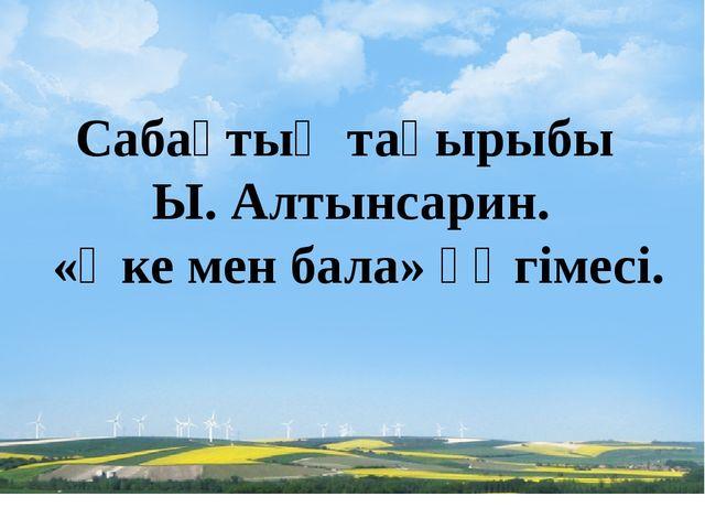 Сабақтың тақырыбы Ы. Алтынсарин. «Әке мен бала» әңгімесі.
