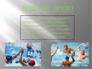 ВОДНОЕ ПОЛО » командный вид спорта с мячом, в котором две команды стараются