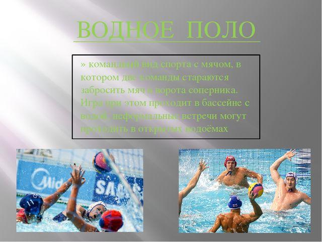 ВОДНОЕ ПОЛО » командный вид спорта с мячом, в котором две команды стараются...