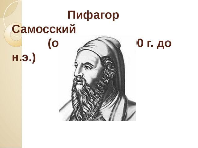 Пифагор Самосский (ок. 580 – ок. 500 г. до н.э.)