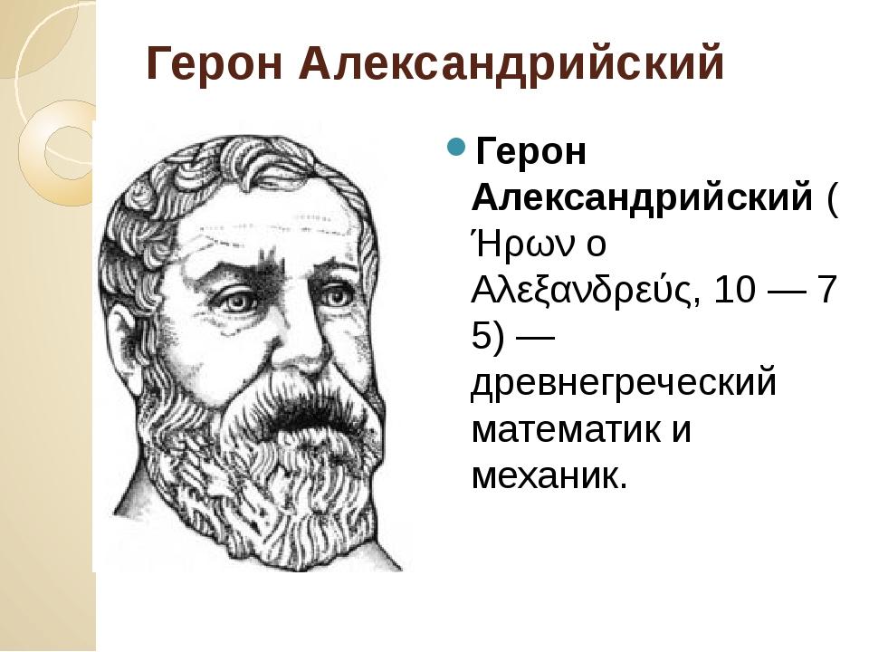 Герон Александрийский Герон Александрийский(Ήρων ο Αλεξανδρεύς,10—75)— д...