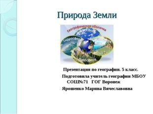 Природа Земли Презентация по географии. 5 класс. Подготовила учитель географи