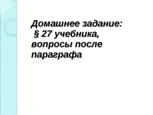 Домашнее задание: § 27 учебника, вопросы после параграфа