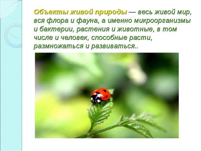 Объекты живой природы— весь живой мир, вся флора и фауна, а именно микроорг...