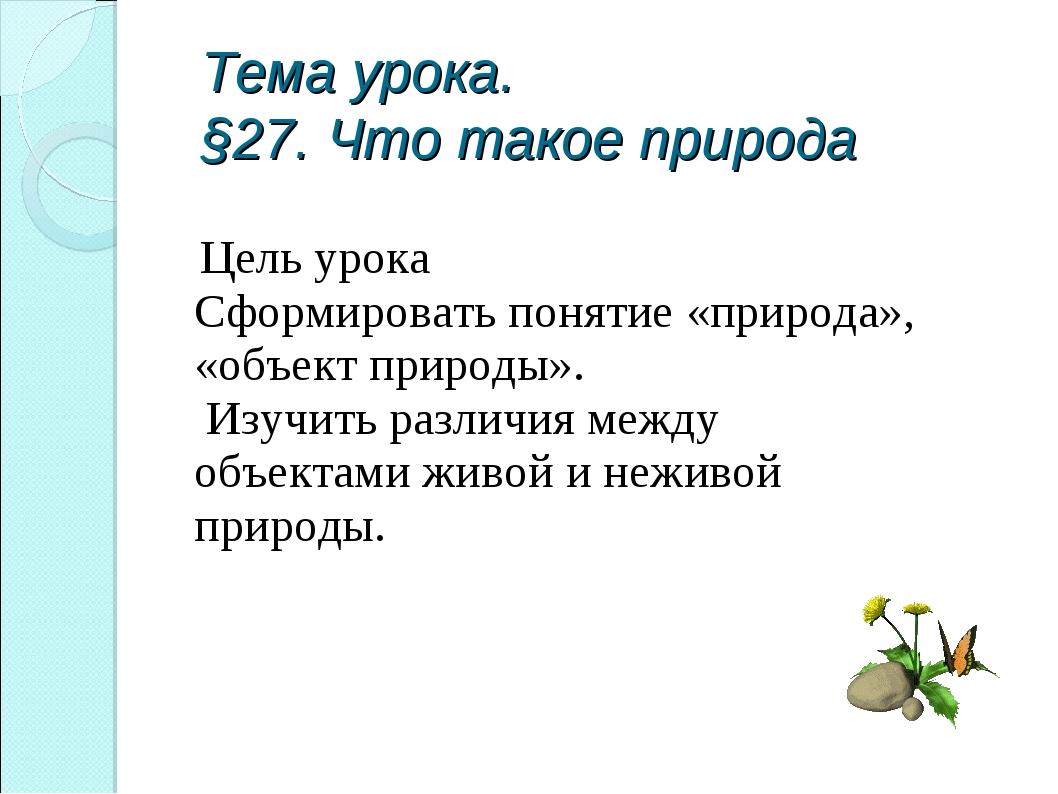 Тема урока. §27. Что такое природа Цель урока Сформировать понятие «природа»,...