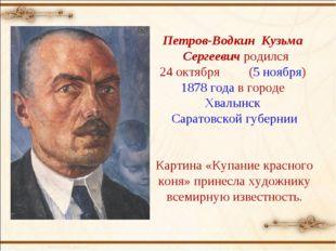 Петров-Водкин Кузьма Сергеевич родился 24октября (5 ноября) 1878 года в гор