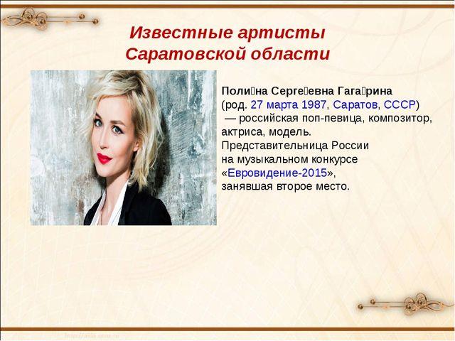 Известные артисты Саратовской области Поли́на Серге́евна Гага́рина (род.27...