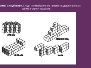 «Предметы из кубиков». Глядя на изображение предмета, дошкольник из кубиков с