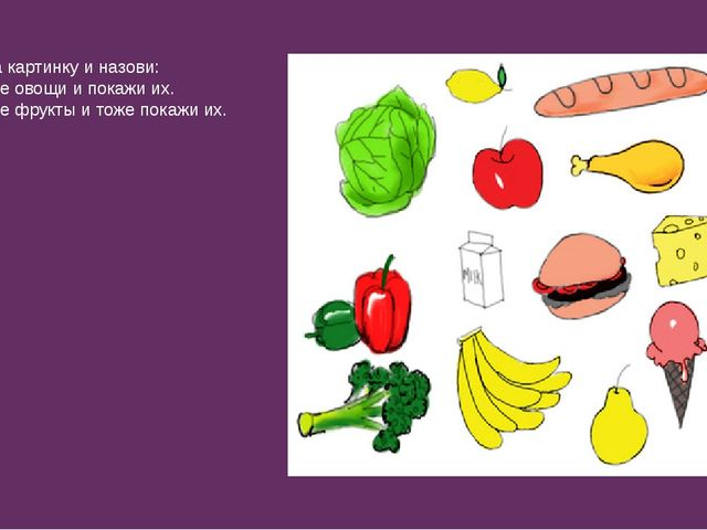 Посмотри на картинку и назови: а) Назови все овощи и покажи их. б) Назови все...