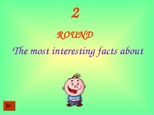 2 ROUND The most interesting facts about
