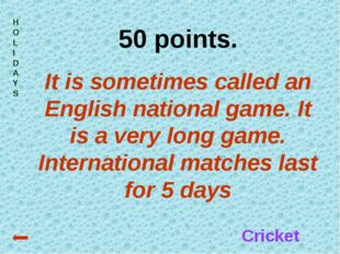 HOLIDAYS 50 points. It is sometimes called an English national game. It is a