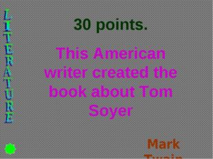 30 points. This American writer created the book about Tom Soyer Mark Twain