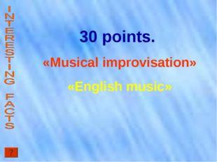 30 points. «Musical improvisation» «English music»