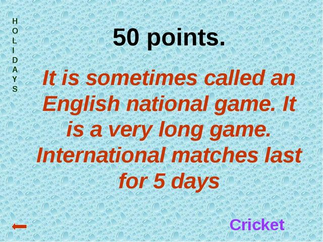HOLIDAYS 50 points. It is sometimes called an English national game. It is a...