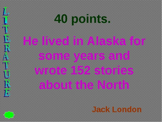 40 points. He lived in Alaska for some years and wrote 152 stories about the...