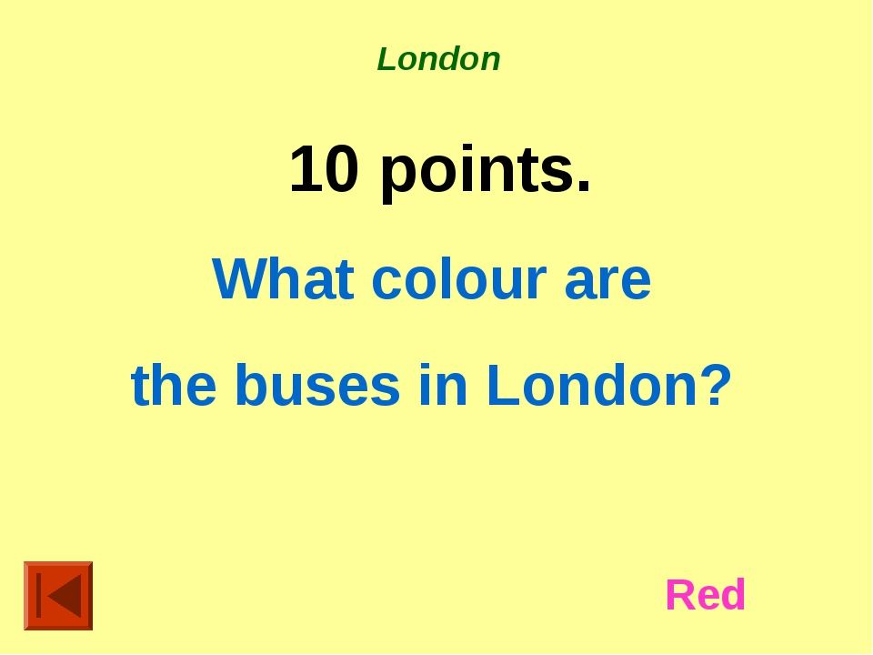 London 10 points. What colour are the buses in London? Red
