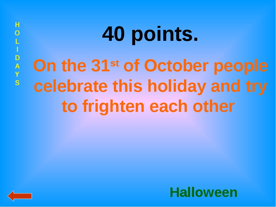 HOLIDAYS 40 points. On the 31st of October people celebrate this holiday and...