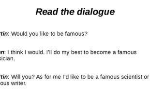 Read the dialogue Martin: Would you like to be famous? John: I think I would.